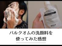 バルクオムの洗顔料を使ってみた正直な感想をレビュー【デメリットは5つ】